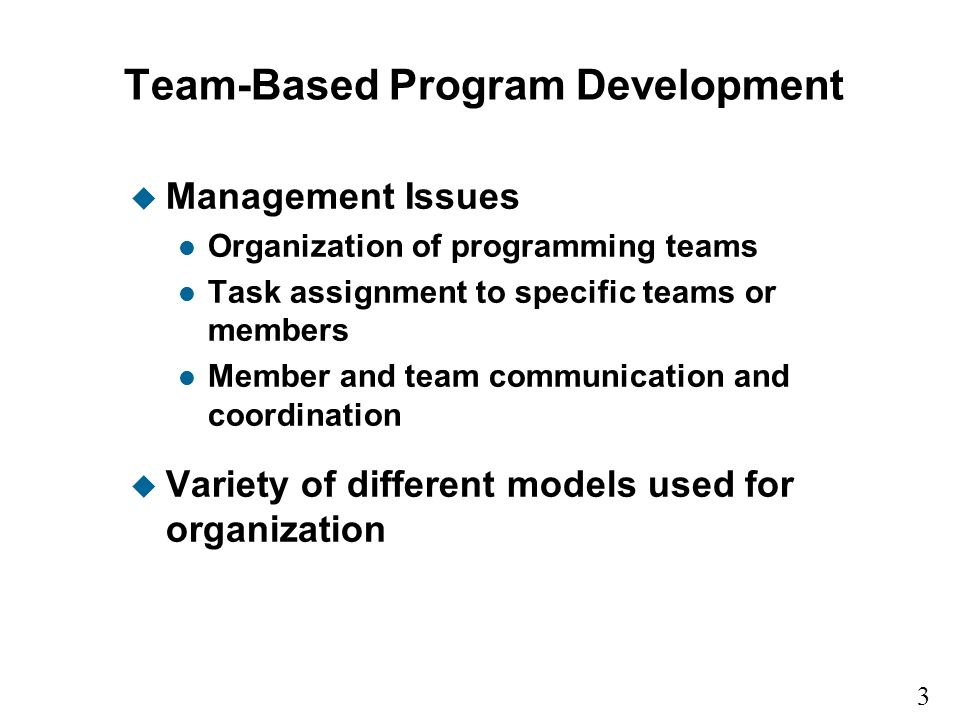 3 15 Team-Based Program Development u Management Issues l Organization of programming teams l Task assignment to specific teams or members l Member and team communication and coordination u Variety of different models used for organization