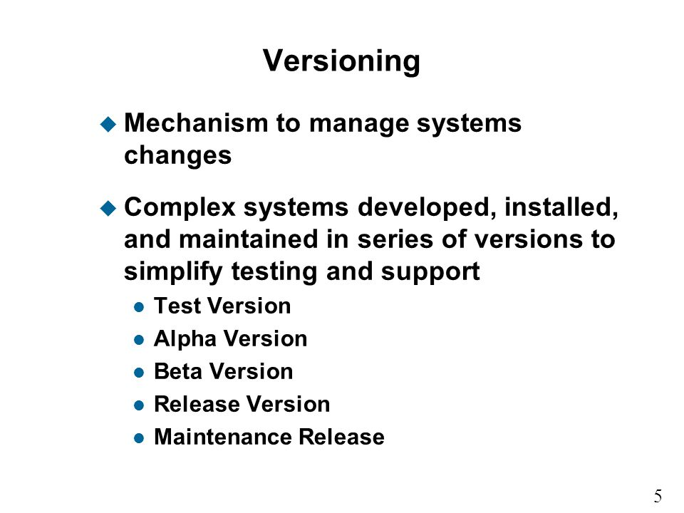 5 15 Versioning u Mechanism to manage systems changes u Complex systems developed, installed, and maintained in series of versions to simplify testing and support l Test Version l Alpha Version l Beta Version l Release Version l Maintenance Release