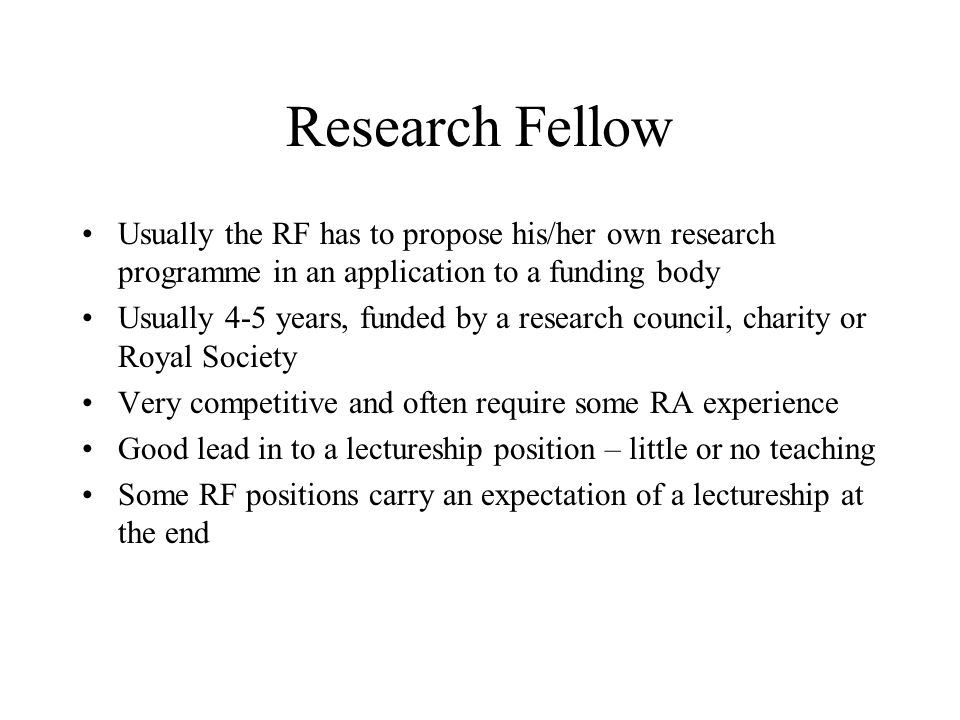 Research Fellow Usually the RF has to propose his/her own research programme in an application to a funding body Usually 4-5 years, funded by a research council, charity or Royal Society Very competitive and often require some RA experience Good lead in to a lectureship position – little or no teaching Some RF positions carry an expectation of a lectureship at the end