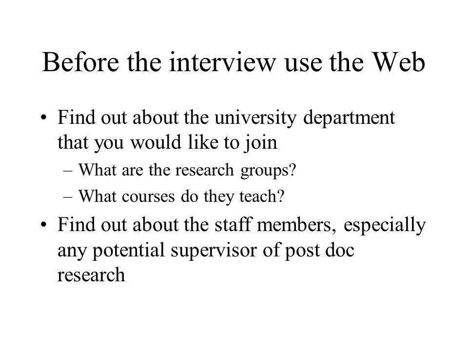Before the interview use the Web Find out about the university department that you would like to join –What are the research groups.
