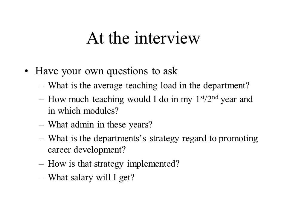 At the interview Have your own questions to ask –What is the average teaching load in the department.