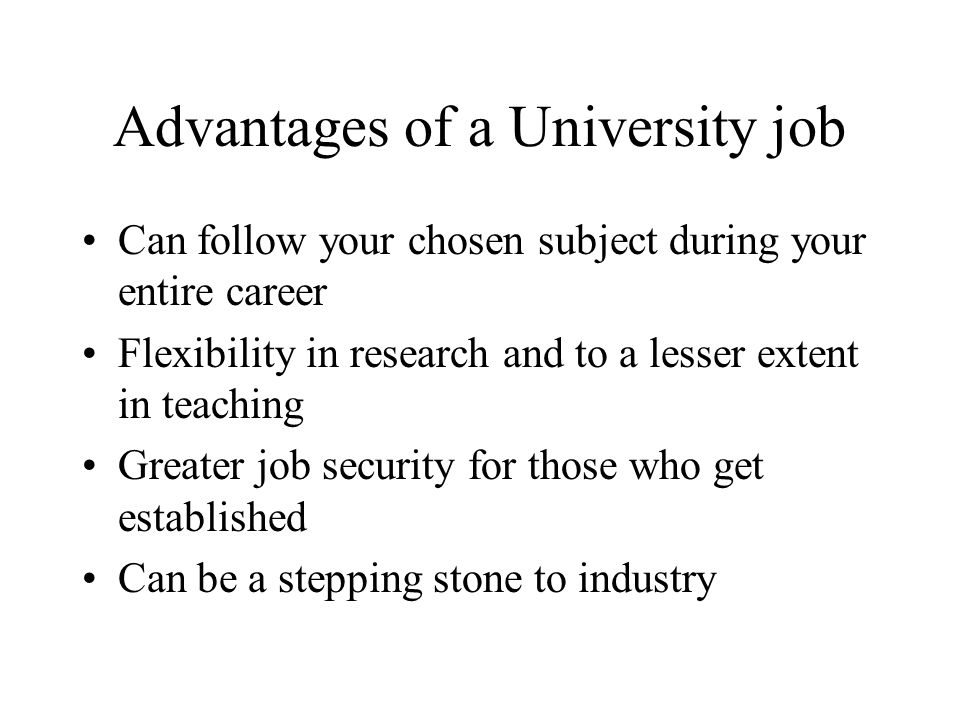 Advantages of a University job Can follow your chosen subject during your entire career Flexibility in research and to a lesser extent in teaching Greater job security for those who get established Can be a stepping stone to industry