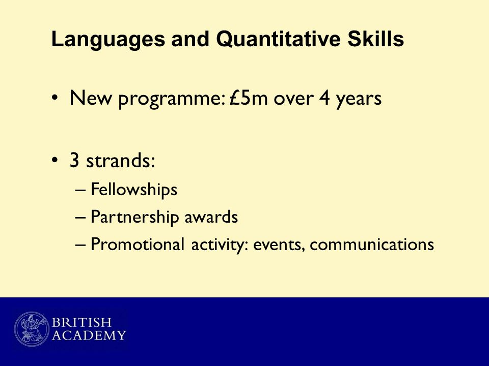 Languages and Quantitative Skills New programme: £5m over 4 years 3 strands: – Fellowships – Partnership awards – Promotional activity: events, commun