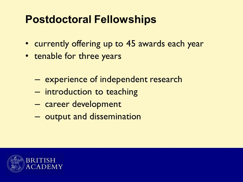Postdoctoral Fellowships currently offering up to 45 awards each year tenable for three years – experience of independent research – introduction to t