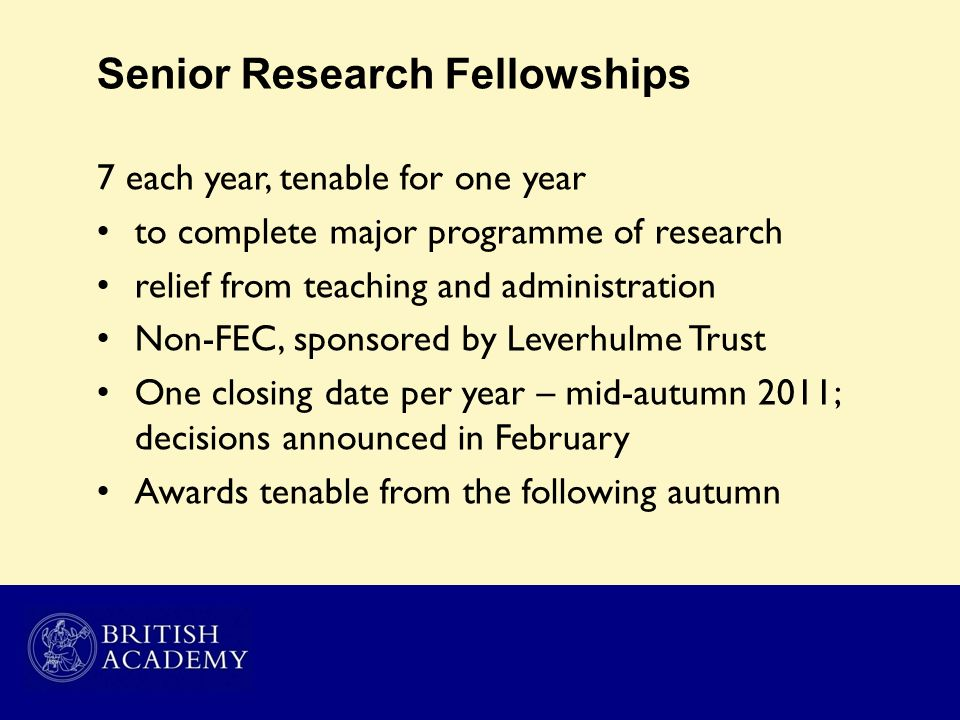 Senior Research Fellowships 7 each year, tenable for one year to complete major programme of research relief from teaching and administration Non-FEC,