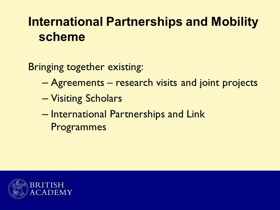 International Partnerships and Mobility scheme Bringing together existing: – Agreements – research visits and joint projects – Visiting Scholars – Int