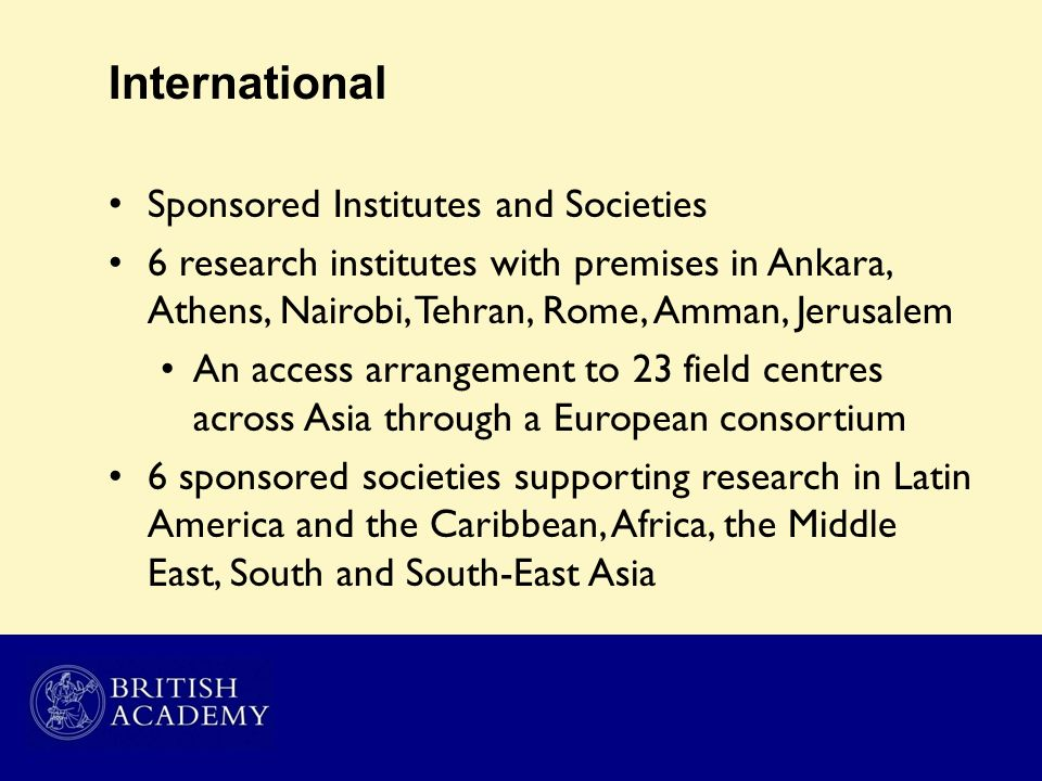 International Sponsored Institutes and Societies 6 research institutes with premises in Ankara, Athens, Nairobi, Tehran, Rome, Amman, Jerusalem An acc