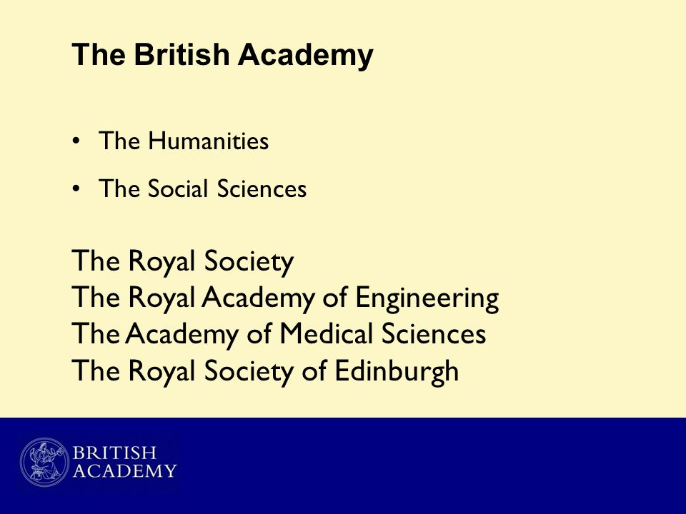 The British Academy The Humanities The Social Sciences The Royal Society The Royal Academy of Engineering The Academy of Medical Sciences The Royal So