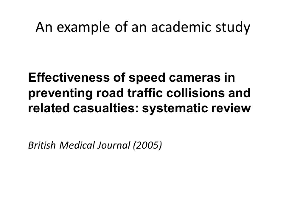 An example of an academic study Effectiveness of speed cameras in preventing road traffic collisions and related casualties: systematic review British Medical Journal (2005)