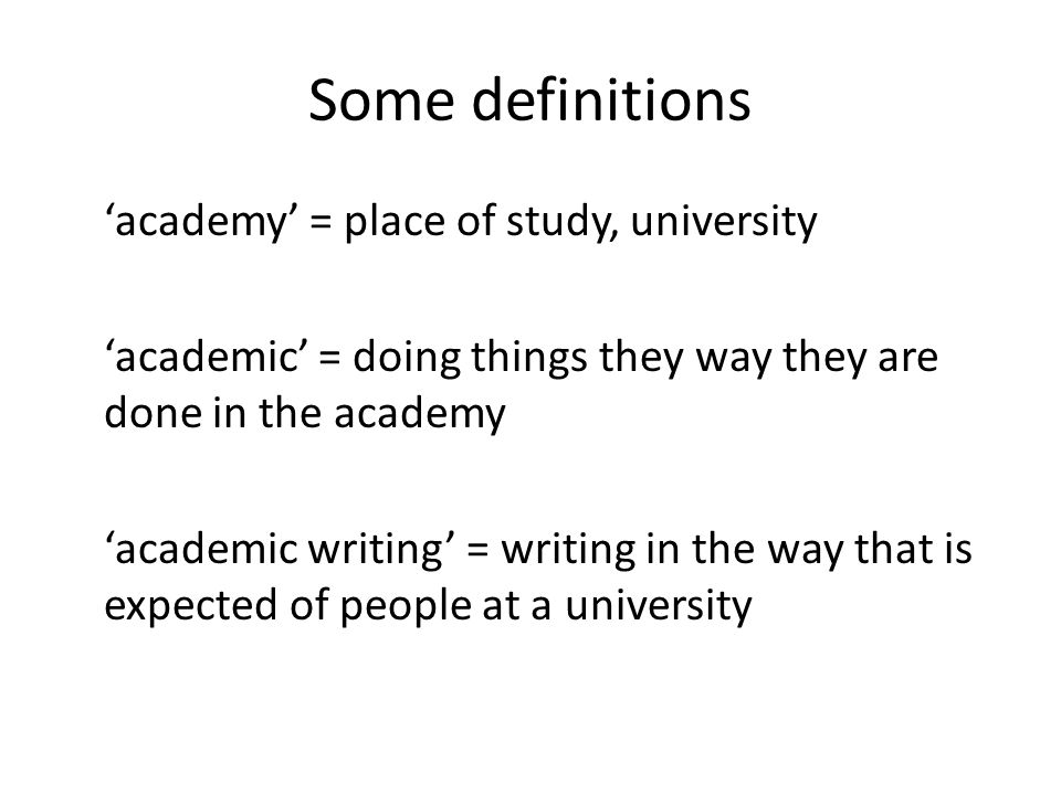 Some definitions academy = place of study, university academic = doing things they way they are done in the academy academic writing = writing in the way that is expected of people at a university