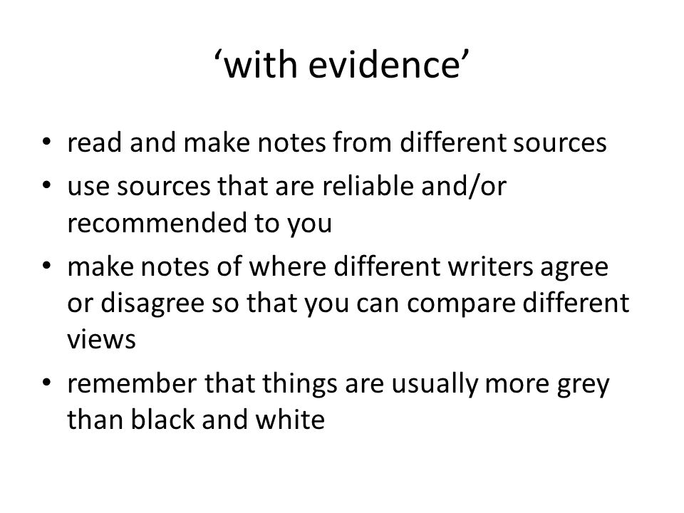 with evidence read and make notes from different sources use sources that are reliable and/or recommended to you make notes of where different writers agree or disagree so that you can compare different views remember that things are usually more grey than black and white