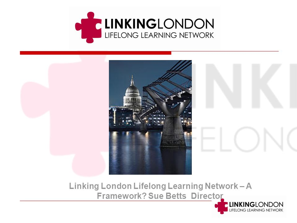 Linking London Lifelong Learning Network – A Framework Sue Betts Director