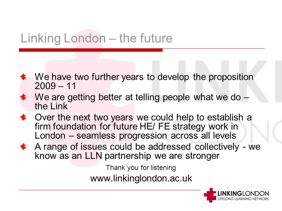 Linking London – the future We have two further years to develop the proposition 2009 – 11 We are getting better at telling people what we do – the Link Over the next two years we could help to establish a firm foundation for future HE/ FE strategy work in London – seamless progression across all levels A range of issues could be addressed collectively - we know as an LLN partnership we are stronger Thank you for listening www.linkinglondon.ac.uk
