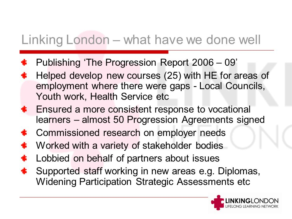 Linking London – what have we done well Publishing The Progression Report 2006 – 09 Helped develop new courses (25) with HE for areas of employment where there were gaps - Local Councils, Youth work, Health Service etc Ensured a more consistent response to vocational learners – almost 50 Progression Agreements signed Commissioned research on employer needs Worked with a variety of stakeholder bodies Lobbied on behalf of partners about issues Supported staff working in new areas e.g.