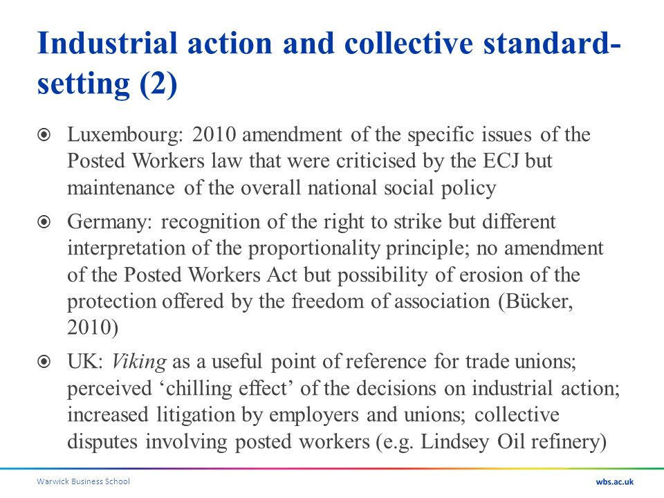 Warwick Business School Industrial action and collective standard- setting (2) Luxembourg: 2010 amendment of the specific issues of the Posted Workers law that were criticised by the ECJ but maintenance of the overall national social policy Germany: recognition of the right to strike but different interpretation of the proportionality principle; no amendment of the Posted Workers Act but possibility of erosion of the protection offered by the freedom of association (Bücker, 2010) UK: Viking as a useful point of reference for trade unions; perceived chilling effect of the decisions on industrial action; increased litigation by employers and unions; collective disputes involving posted workers (e.g.