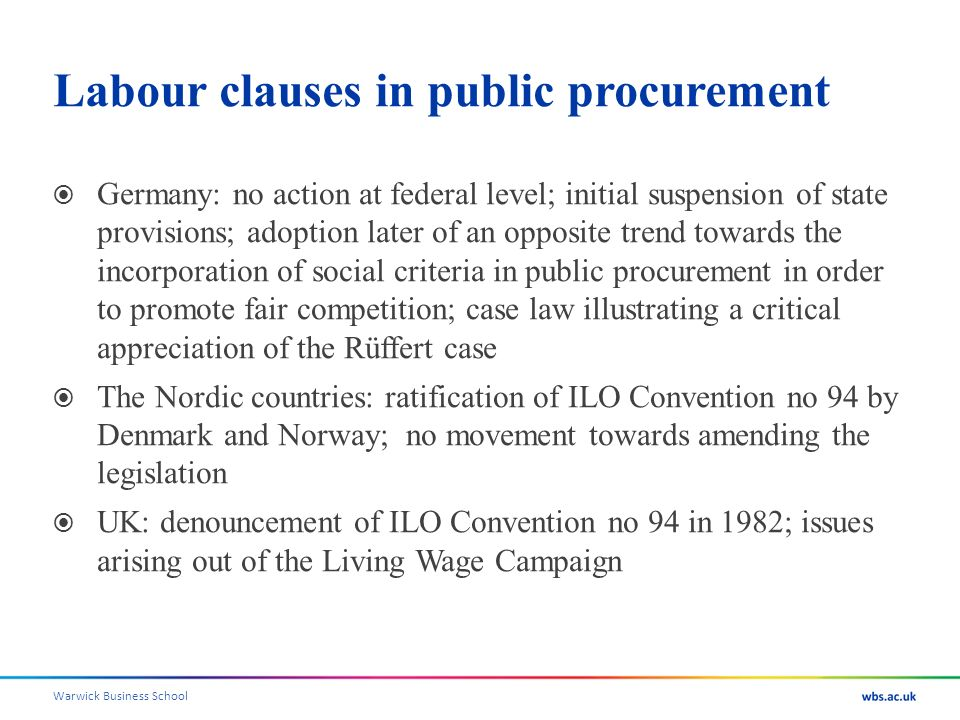 Warwick Business School Labour clauses in public procurement Germany: no action at federal level; initial suspension of state provisions; adoption later of an opposite trend towards the incorporation of social criteria in public procurement in order to promote fair competition; case law illustrating a critical appreciation of the Rüffert case The Nordic countries: ratification of ILO Convention no 94 by Denmark and Norway; no movement towards amending the legislation UK: denouncement of ILO Convention no 94 in 1982; issues arising out of the Living Wage Campaign