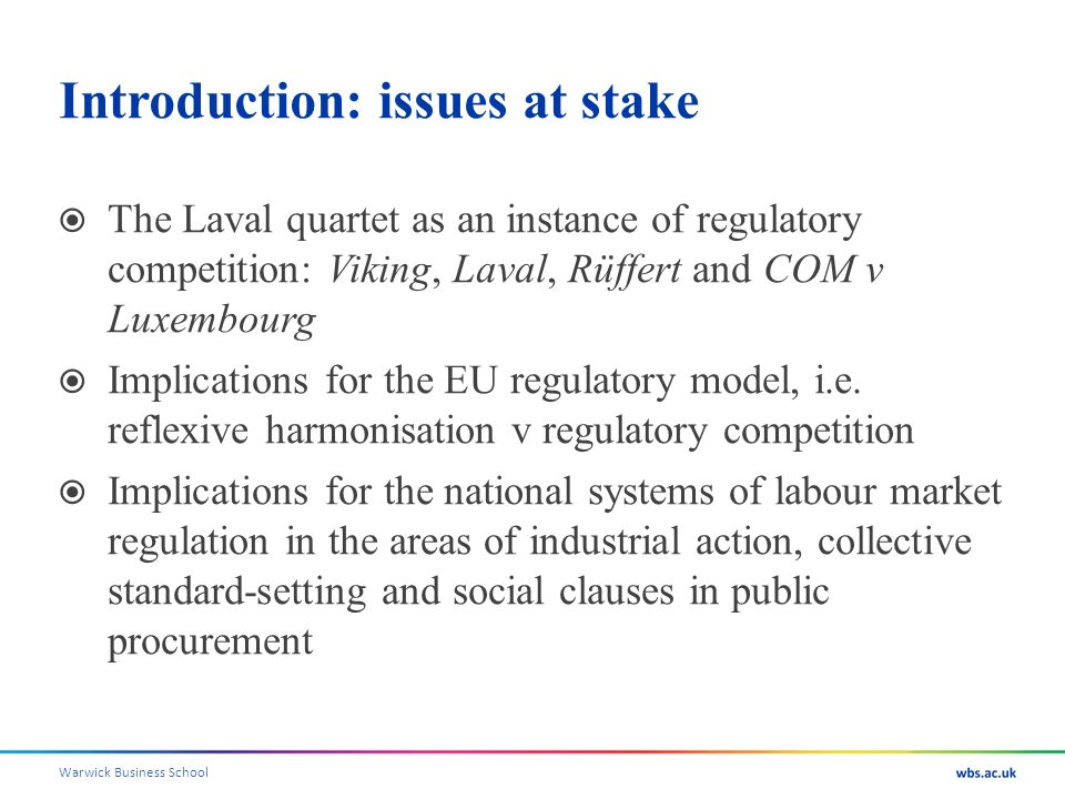 Introduction: issues at stake The Laval quartet as an instance of regulatory competition: Viking, Laval, Rüffert and COM v Luxembourg Implications for the EU regulatory model, i.e.
