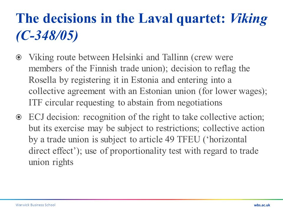 Warwick Business School The decisions in the Laval quartet: Viking (C-348/05) Viking route between Helsinki and Tallinn (crew were members of the Finnish trade union); decision to reflag the Rosella by registering it in Estonia and entering into a collective agreement with an Estonian union (for lower wages); ITF circular requesting to abstain from negotiations ECJ decision: recognition of the right to take collective action; but its exercise may be subject to restrictions; collective action by a trade union is subject to article 49 TFEU (horizontal direct effect); use of proportionality test with regard to trade union rights