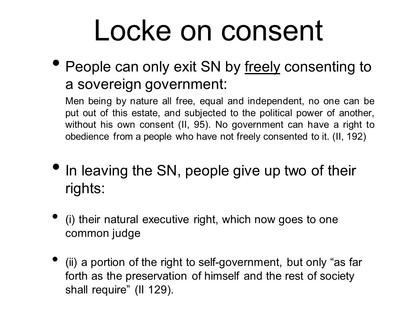 Locke on consent People can only exit SN by freely consenting to a sovereign government: Men being by nature all free, equal and independent, no one c