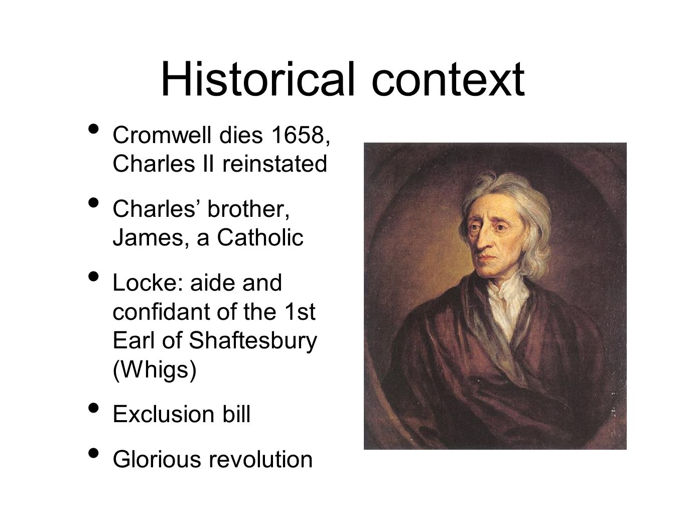 Historical context Cromwell dies 1658, Charles II reinstated Charles brother, James, a Catholic Locke: aide and confidant of the 1st Earl of Shaftesbury (Whigs) Exclusion bill Glorious revolution