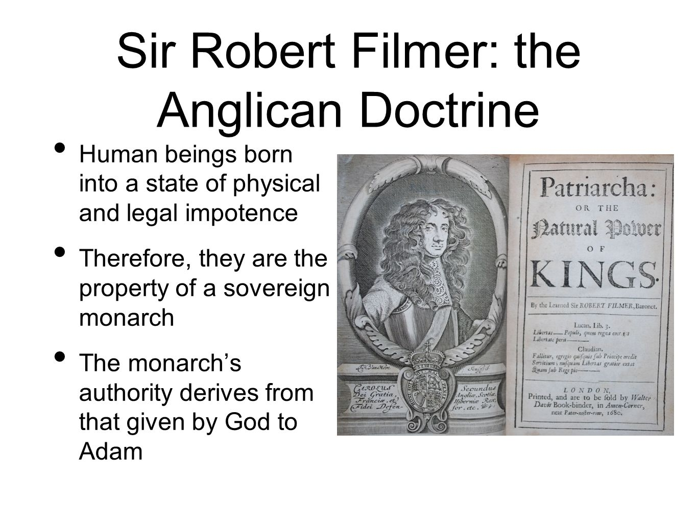 Sir Robert Filmer: the Anglican Doctrine Human beings born into a state of physical and legal impotence Therefore, they are the property of a sovereig