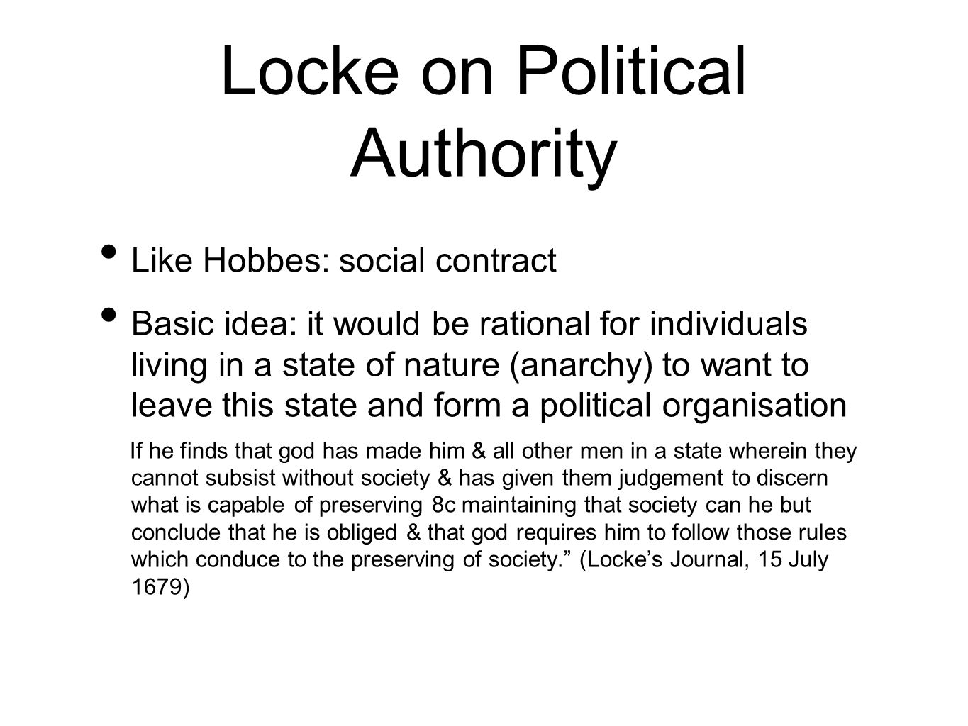 Locke on Political Authority Like Hobbes: social contract Basic idea: it would be rational for individuals living in a state of nature (anarchy) to want to leave this state and form a political organisation If he finds that god has made him & all other men in a state wherein they cannot subsist without society & has given them judgement to discern what is capable of preserving 8c maintaining that society can he but conclude that he is obliged & that god requires him to follow those rules which conduce to the preserving of society.