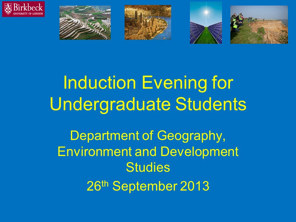 Induction Evening for Undergraduate Students Department of Geography, Environment and Development Studies 26 th September 2013