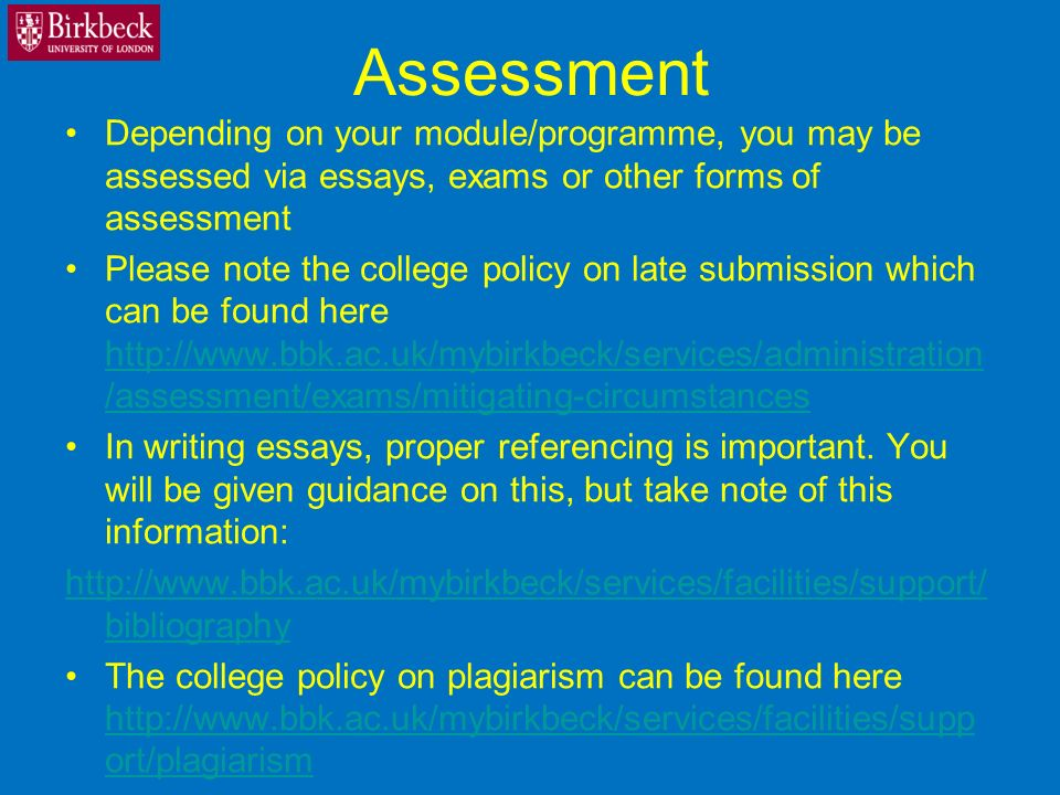 Assessment Depending on your module/programme, you may be assessed via essays, exams or other forms of assessment Please note the college policy on late submission which can be found here http://www.bbk.ac.uk/mybirkbeck/services/administration /assessment/exams/mitigating-circumstances http://www.bbk.ac.uk/mybirkbeck/services/administration /assessment/exams/mitigating-circumstances In writing essays, proper referencing is important.