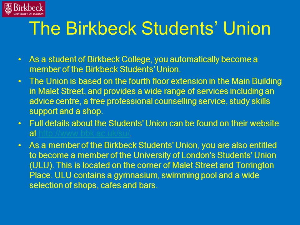 The Birkbeck Students Union As a student of Birkbeck College, you automatically become a member of the Birkbeck Students Union.