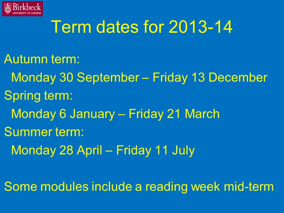 Term dates for Autumn term: Monday 30 September – Friday 13 December Spring term: Monday 6 January – Friday 21 March Summer term: Monday 28 April – Friday 11 July Some modules include a reading week mid-term