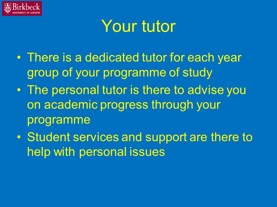 Your tutor There is a dedicated tutor for each year group of your programme of study The personal tutor is there to advise you on academic progress through your programme Student services and support are there to help with personal issues