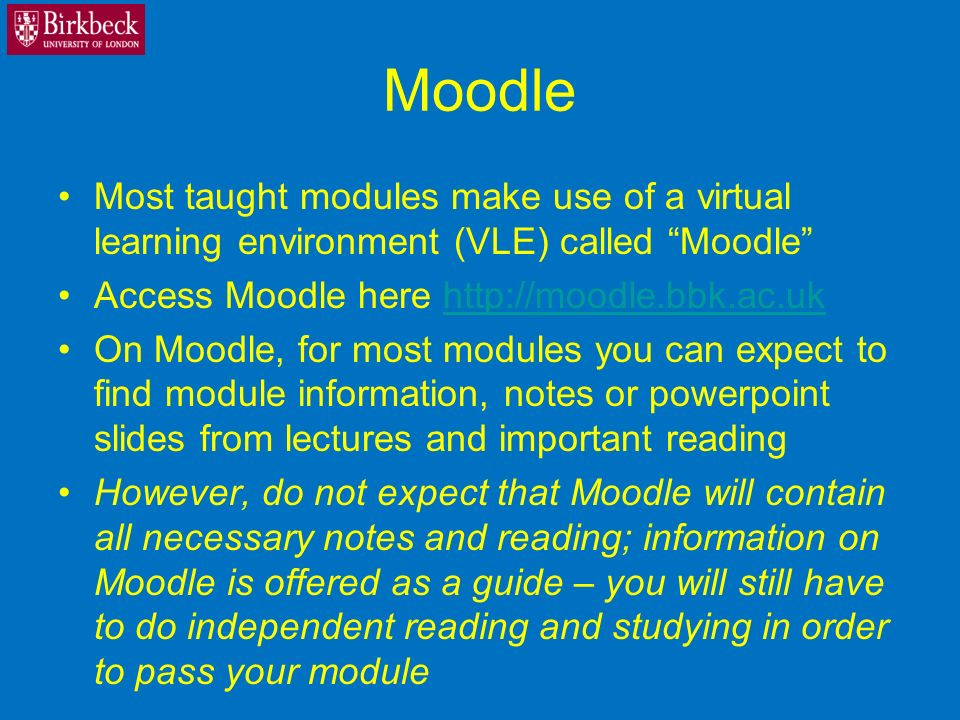 Moodle Most taught modules make use of a virtual learning environment (VLE) called Moodle Access Moodle here http://moodle.bbk.ac.ukhttp://moodle.bbk.ac.uk On Moodle, for most modules you can expect to find module information, notes or powerpoint slides from lectures and important reading However, do not expect that Moodle will contain all necessary notes and reading; information on Moodle is offered as a guide – you will still have to do independent reading and studying in order to pass your module