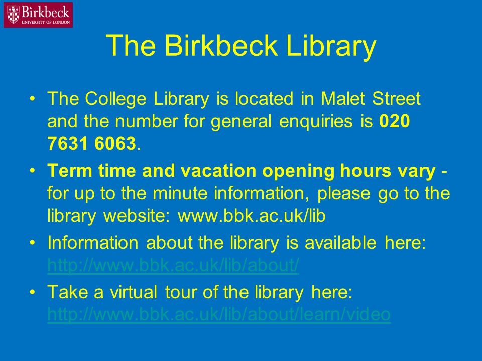 The Birkbeck Library The College Library is located in Malet Street and the number for general enquiries is 020 7631 6063.
