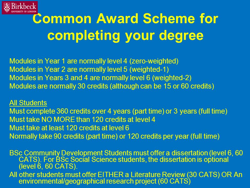 Common Award Scheme for completing your degree Modules in Year 1 are normally level 4 (zero-weighted) Modules in Year 2 are normally level 5 (weighted-1) Modules in Years 3 and 4 are normally level 6 (weighted-2) Modules are normally 30 credits (although can be 15 or 60 credits) All Students Must complete 360 credits over 4 years (part time) or 3 years (full time) Must take NO MORE than 120 credits at level 4 Must take at least 120 credits at level 6 Normally take 90 credits (part time) or 120 credits per year (full time) BSc Community Development Students must offer a dissertation (level 6, 60 CATS).