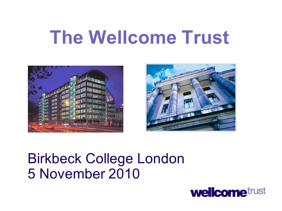 Birkbeck College London 5 November 2010 The Wellcome Trust