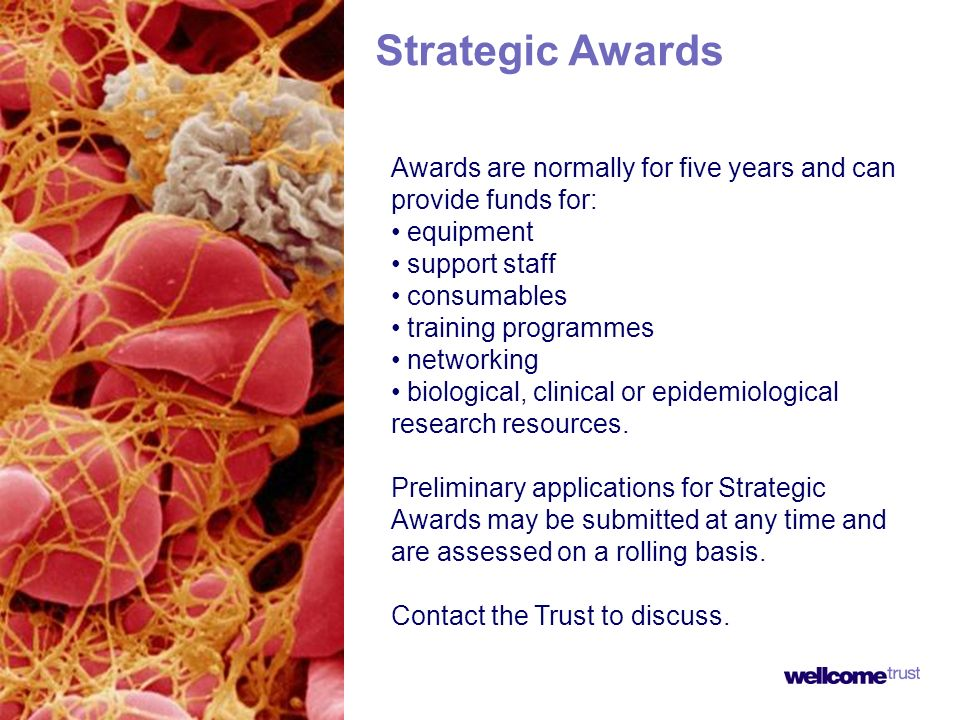 Strategic Awards Awards are normally for five years and can provide funds for: equipment support staff consumables training programmes networking biological, clinical or epidemiological research resources.