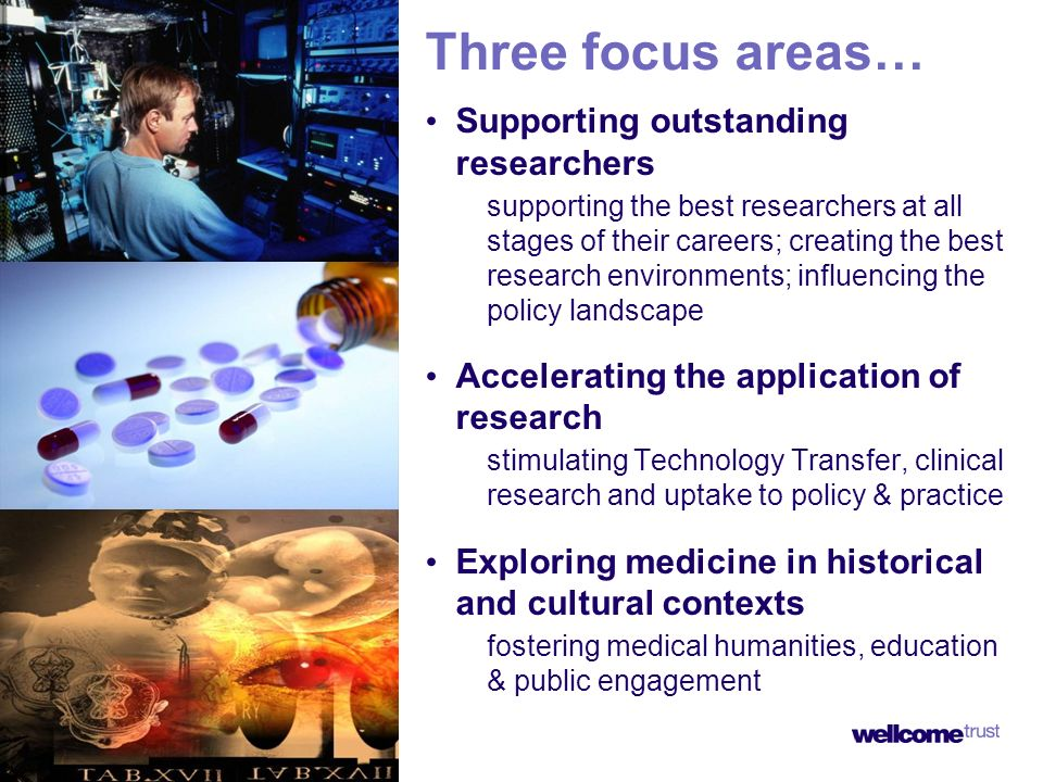Three focus areas… Supporting outstanding researchers supporting the best researchers at all stages of their careers; creating the best research environments; influencing the policy landscape Accelerating the application of research stimulating Technology Transfer, clinical research and uptake to policy & practice Exploring medicine in historical and cultural contexts fostering medical humanities, education & public engagement