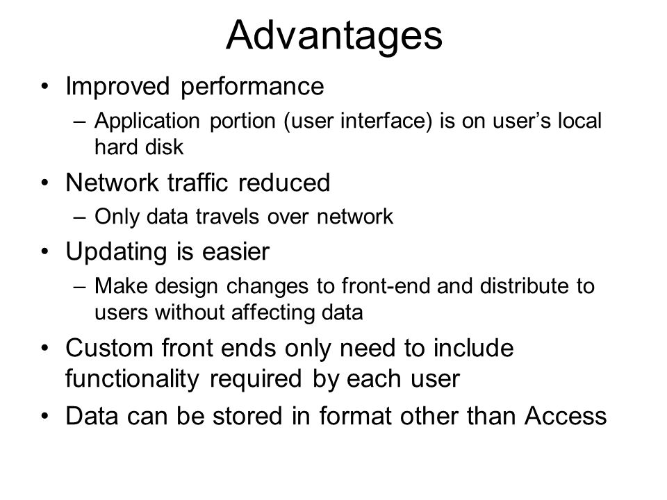 Advantages Improved performance –Application portion (user interface) is on users local hard disk Network traffic reduced –Only data travels over network Updating is easier –Make design changes to front-end and distribute to users without affecting data Custom front ends only need to include functionality required by each user Data can be stored in format other than Access