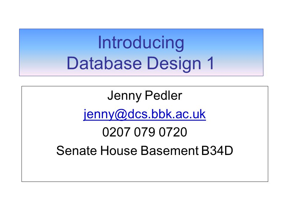 Introducing Database Design 1 Jenny Pedler jenny@dcs.bbk.ac.uk 0207 079 0720 Senate House Basement B34D