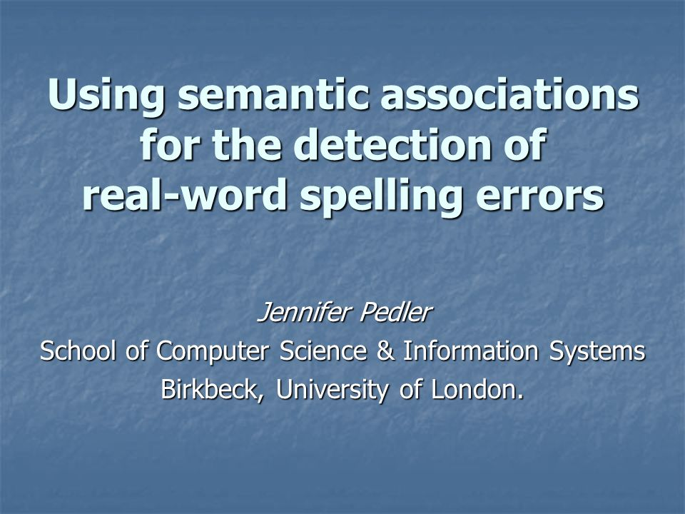 Using semantic associations for the detection of real-word spelling errors Jennifer Pedler School of Computer Science & Information Systems Birkbeck, University of London.