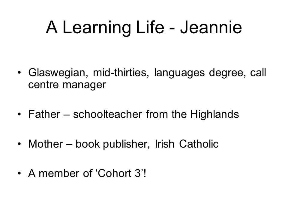A Learning Life - Jeannie Glaswegian, mid-thirties, languages degree, call centre manager Father – schoolteacher from the Highlands Mother – book publisher, Irish Catholic A member of Cohort 3!
