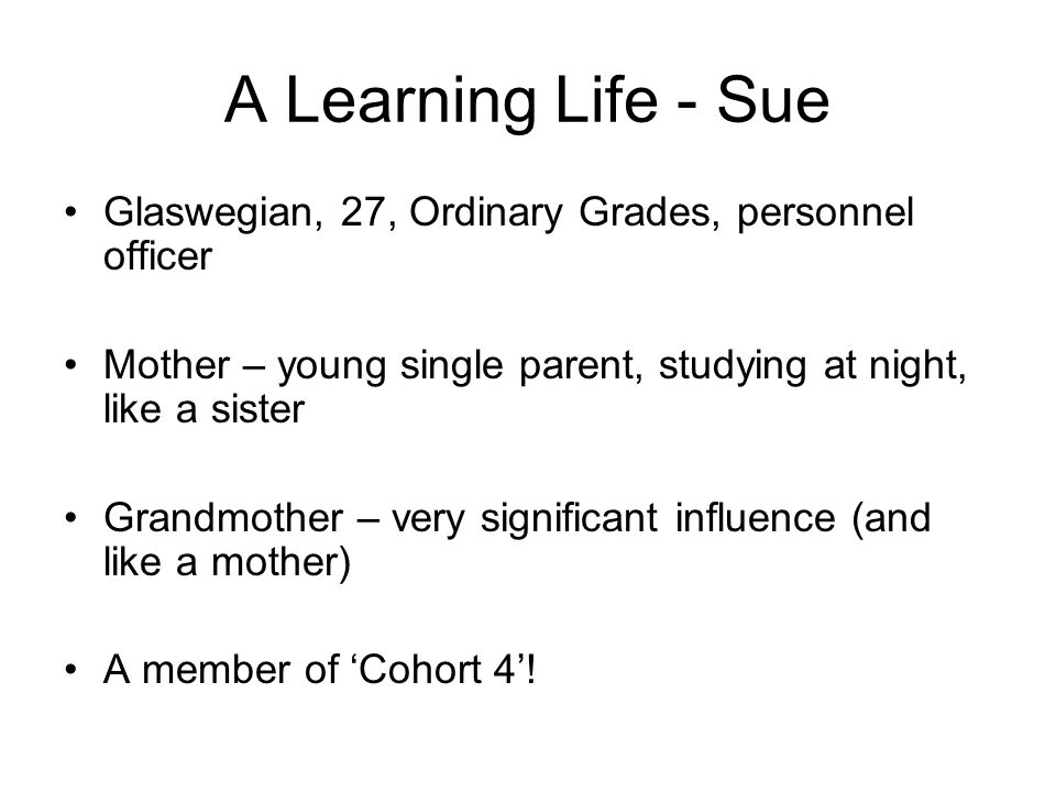 A Learning Life - Sue Glaswegian, 27, Ordinary Grades, personnel officer Mother – young single parent, studying at night, like a sister Grandmother – very significant influence (and like a mother) A member of Cohort 4!