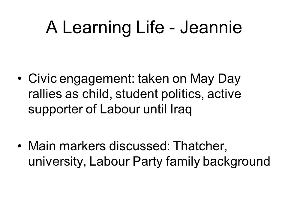 A Learning Life - Jeannie Civic engagement: taken on May Day rallies as child, student politics, active supporter of Labour until Iraq Main markers discussed: Thatcher, university, Labour Party family background