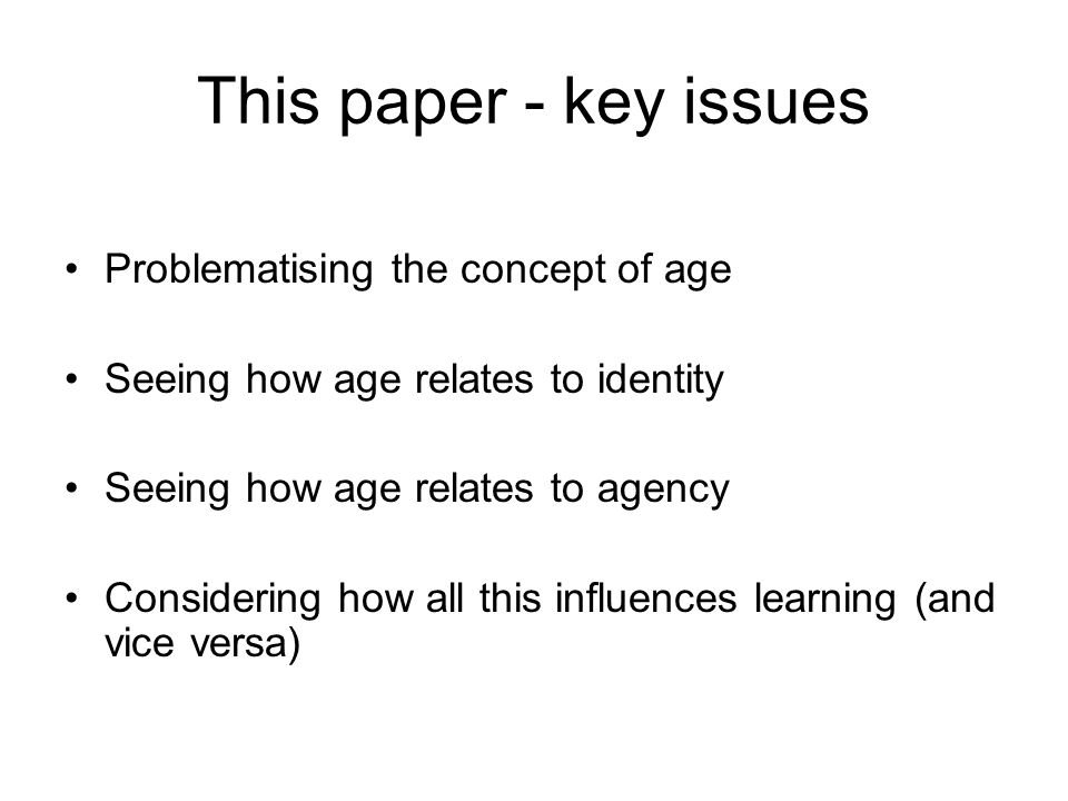 This paper - key issues Problematising the concept of age Seeing how age relates to identity Seeing how age relates to agency Considering how all this influences learning (and vice versa)