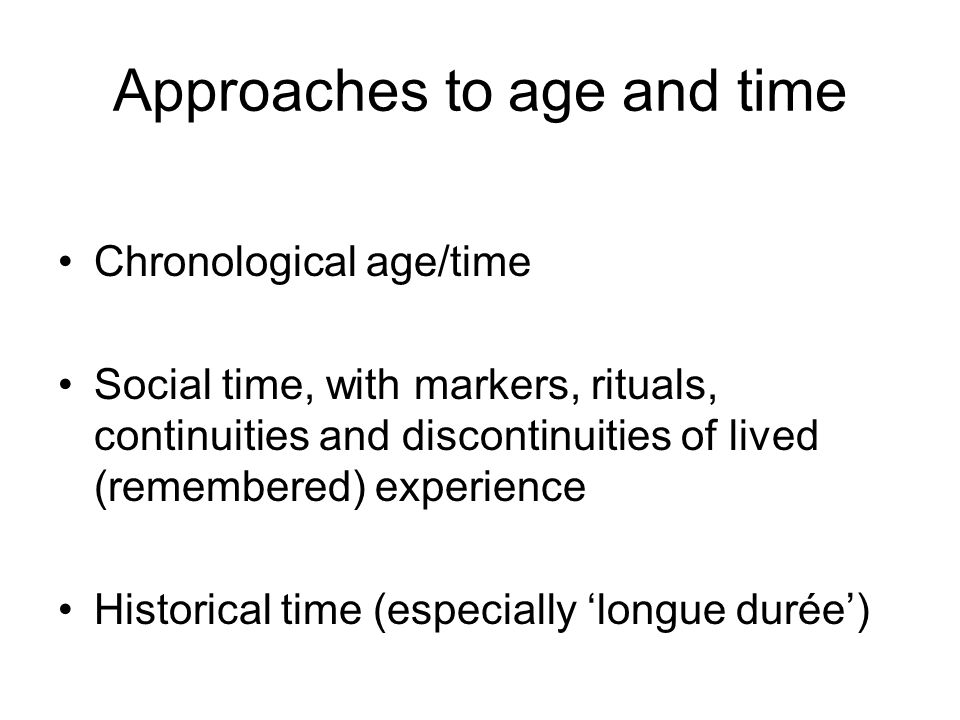 Approaches to age and time Chronological age/time Social time, with markers, rituals, continuities and discontinuities of lived (remembered) experience Historical time (especially longue durée)