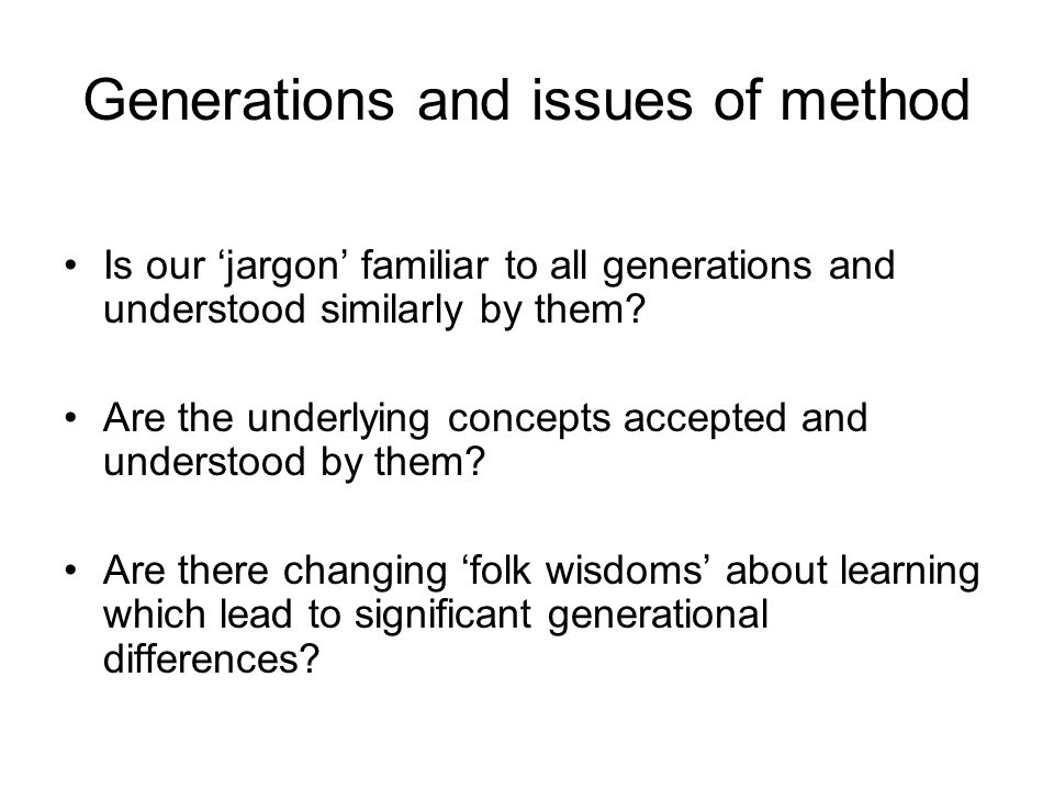 Generations and issues of method Is our jargon familiar to all generations and understood similarly by them.