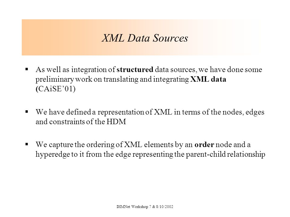 DIMNet Workshop 7 & 8/10/2002 XML Data Sources As well as integration of structured data sources, we have done some preliminary work on translating and integrating XML data (CAiSE01) We have defined a representation of XML in terms of the nodes, edges and constraints of the HDM We capture the ordering of XML elements by an order node and a hyperedge to it from the edge representing the parent-child relationship
