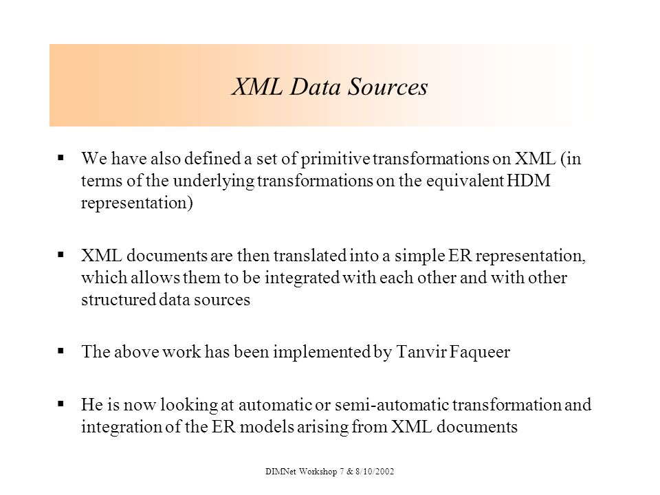DIMNet Workshop 7 & 8/10/2002 XML Data Sources We have also defined a set of primitive transformations on XML (in terms of the underlying transformations on the equivalent HDM representation) XML documents are then translated into a simple ER representation, which allows them to be integrated with each other and with other structured data sources The above work has been implemented by Tanvir Faqueer He is now looking at automatic or semi-automatic transformation and integration of the ER models arising from XML documents