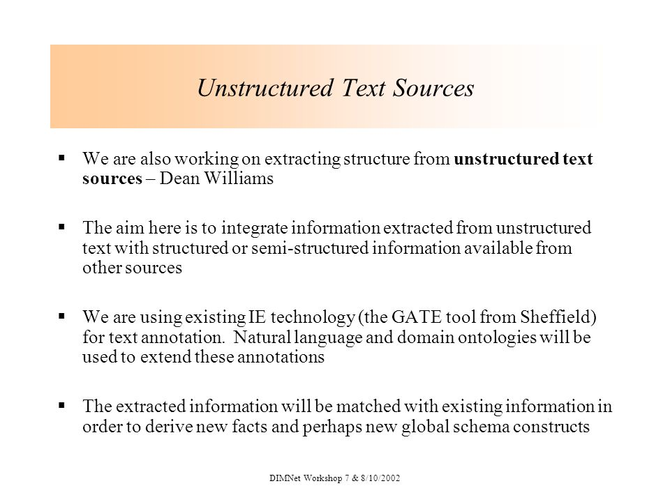 DIMNet Workshop 7 & 8/10/2002 Unstructured Text Sources We are also working on extracting structure from unstructured text sources – Dean Williams The aim here is to integrate information extracted from unstructured text with structured or semi-structured information available from other sources We are using existing IE technology (the GATE tool from Sheffield) for text annotation.
