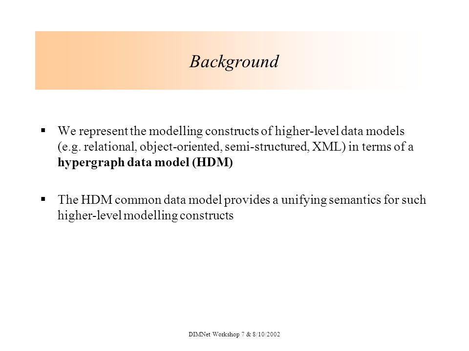 DIMNet Workshop 7 & 8/10/2002 Background We represent the modelling constructs of higher-level data models (e.g.